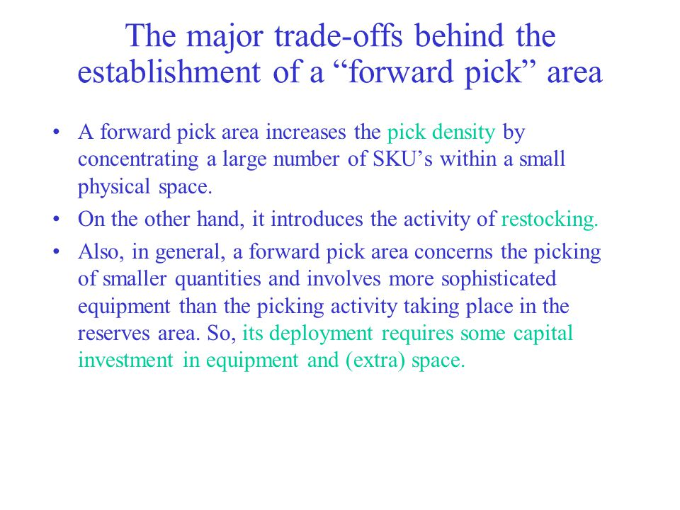 The major trade-offs behind the establishment of a forward pick area A forward pick area increases the pick density by concentrating a large number of SKU's within a small physical space.