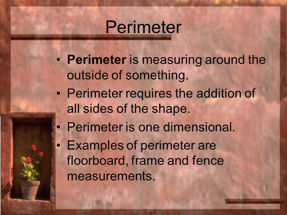 Perimeter Perimeter is measuring around the outside of something. Perimeter requires the addition of all sides of the shape. Perimeter is one dimensio