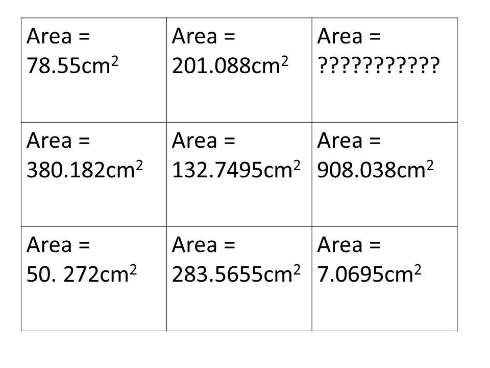 Area = 78.55cm 2 Area = 201.088cm 2 Area = ??????????? Area = 380.182cm 2 Area = 132.7495cm 2 Area = 908.038cm 2 Area = 50. 272cm 2 Area = 283.5655cm