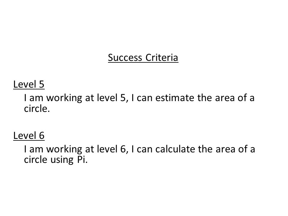 Success Criteria Level 5 I am working at level 5, I can estimate the area of a circle.