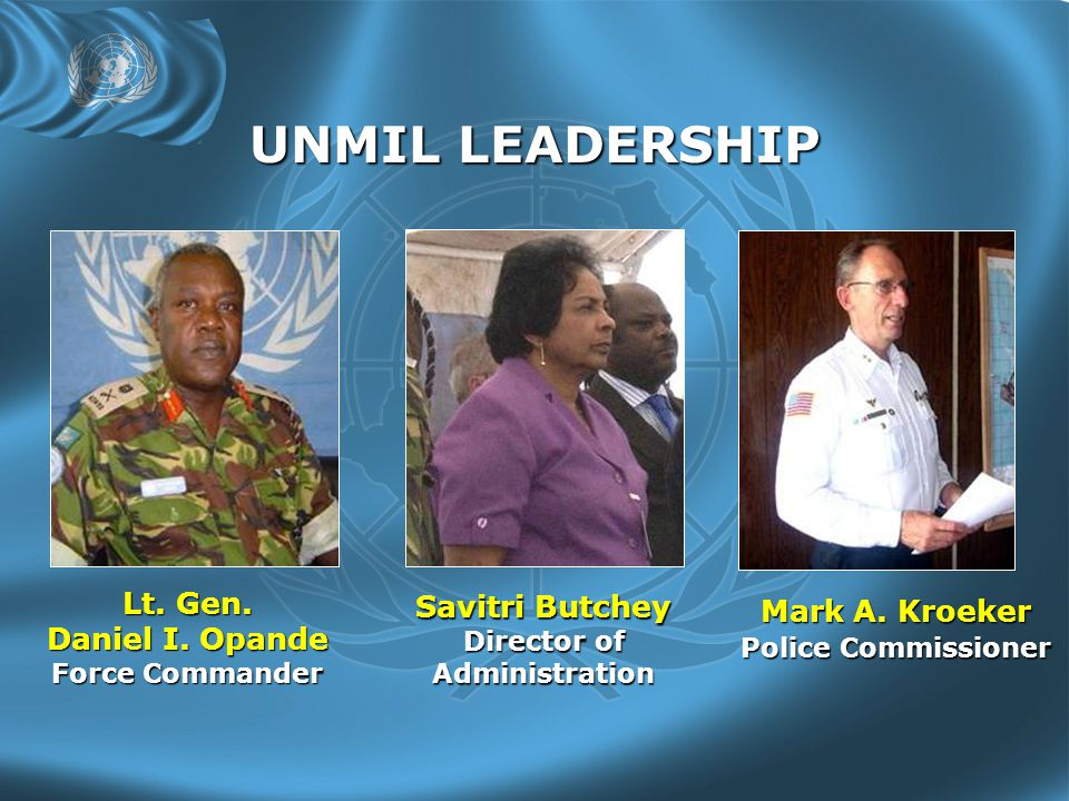 UNMIL LEADERSHIP Lt. Gen. Daniel I. Opande Force Commander Mark A.