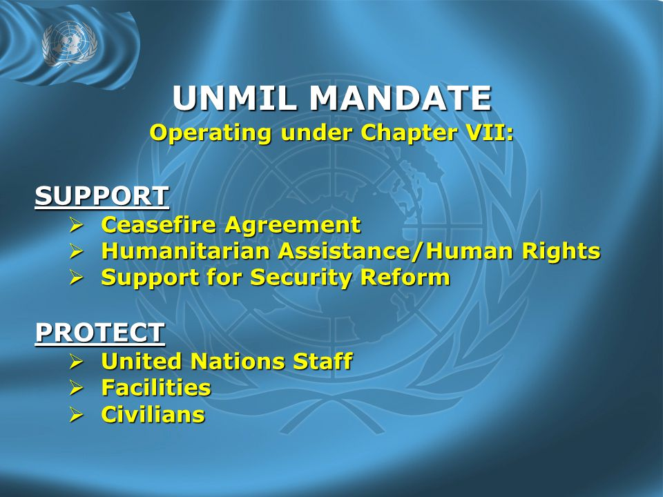 UNMIL MANDATE Operating under Chapter VII: SUPPORT  Ceasefire Agreement  Humanitarian Assistance/Human Rights  Support for Security Reform PROTECT  United Nations Staff  Facilities  Civilians