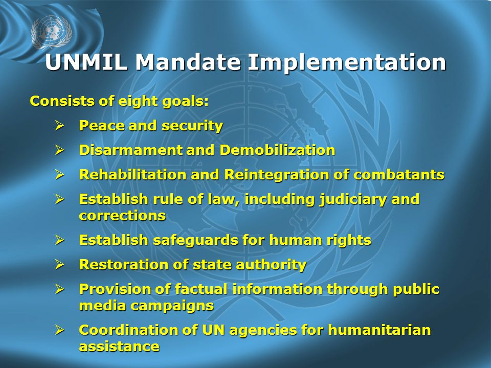 UNMIL Mandate Implementation Consists of eight goals:  Peace and security  Disarmament and Demobilization  Rehabilitation and Reintegration of combatants  Establish rule of law, including judiciary and corrections  Establish safeguards for human rights  Restoration of state authority  Provision of factual information through public media campaigns  Coordination of UN agencies for humanitarian assistance