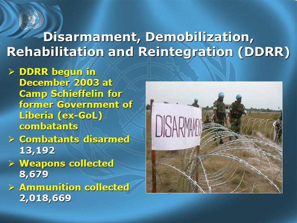 Disarmament, Demobilization, Rehabilitation and Reintegration (DDRR)  DDRR begun in December 2003 at Camp Schieffelin for former Government of Liberia (ex-GoL) combatants  Combatants disarmed 13,192  Weapons collected 8,679  Ammunition collected 2,018,669