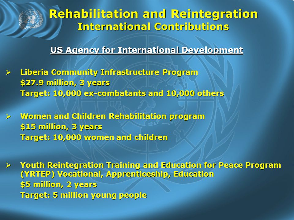 Rehabilitation and Reintegration International Contributions US Agency for International Development  Women and Children Rehabilitation program $15 million, 3 years Target: 10,000 women and children  Liberia Community Infrastructure Program $27.9 million, 3 years Target: 10,000 ex-combatants and 10,000 others  Youth Reintegration Training and Education for Peace Program (YRTEP) Vocational, Apprenticeship, Education $5 million, 2 years Target: 5 million young people