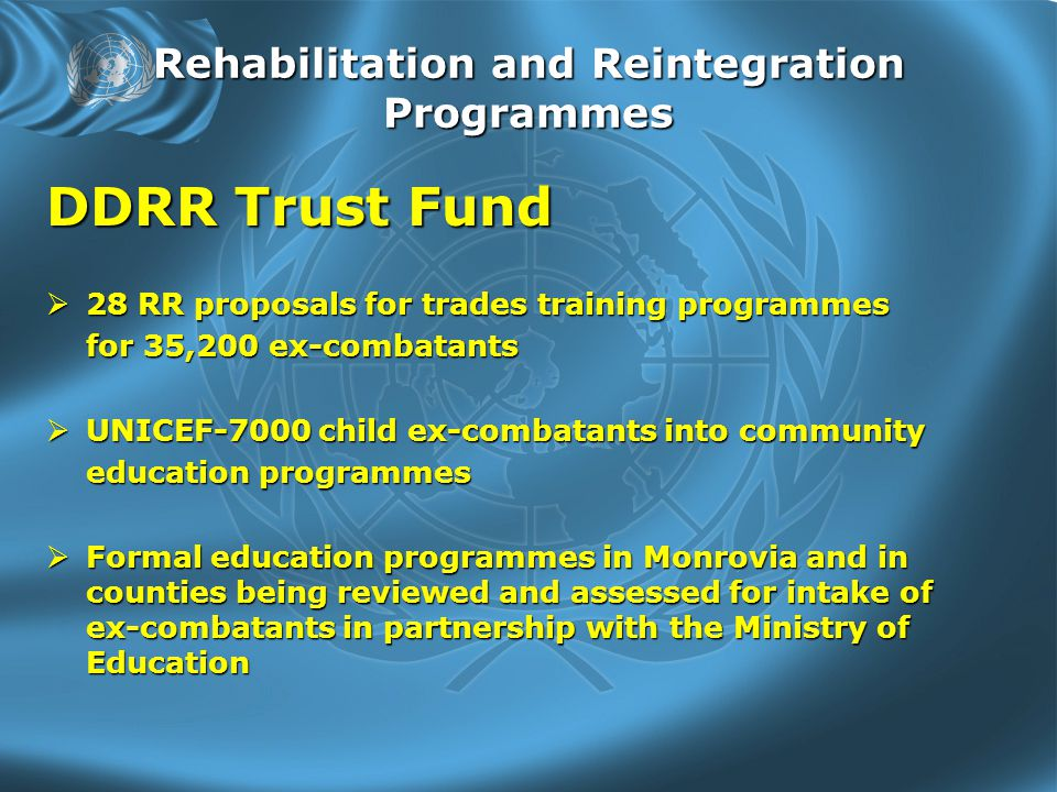 Rehabilitation and Reintegration Programmes DDRR Trust Fund  28 RR proposals for trades training programmes for 35,200 ex-combatants  UNICEF-7000 child ex-combatants into community education programmes  Formal education programmes in Monrovia and in counties being reviewed and assessed for intake of ex-combatants in partnership with the Ministry of Education