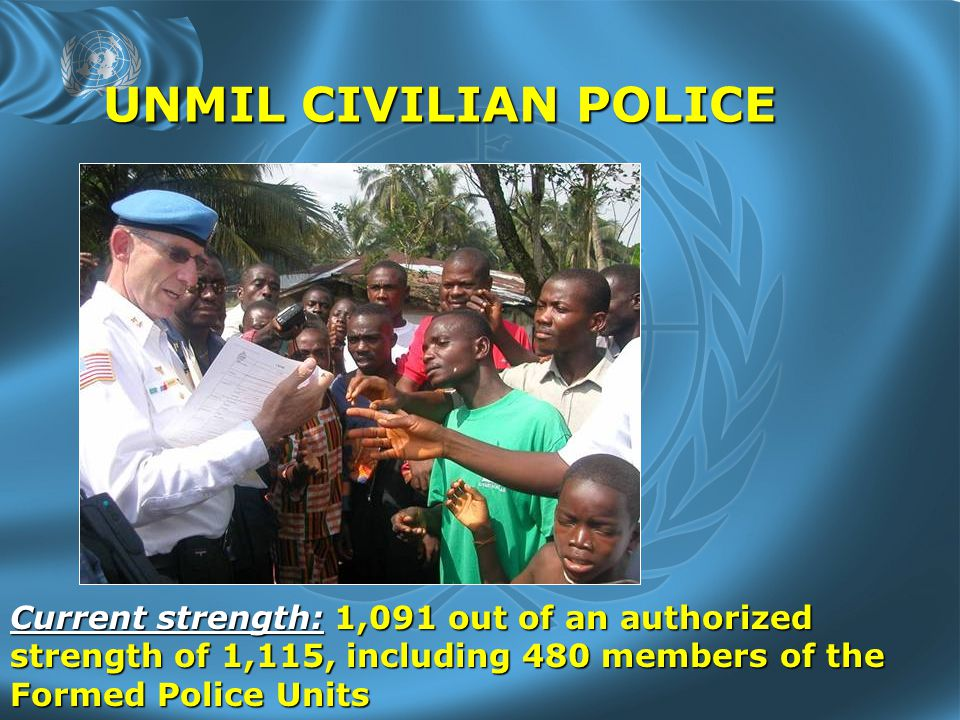 UNMIL CIVILIAN POLICE Current strength: 1,091 out of an authorized strength of 1,115, including 480 members of the Formed Police Units