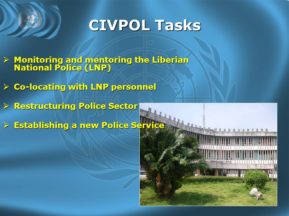 CIVPOL Tasks  Monitoring and mentoring the Liberian National Police (LNP)  Co-locating with LNP personnel  Restructuring Police Sector  Establishing a new Police Service