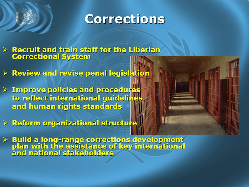 Corrections  Recruit and train staff for the Liberian Correctional System  Review and revise penal legislation  Improve policies and procedures to reflect international guidelines and human rights standards  Reform organizational structure  Build a long-range corrections development plan with the assistance of key international and national stakeholders
