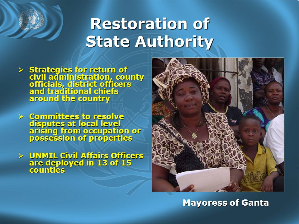 Restoration of State Authority  Strategies for return of civil administration, county officials, district officers and traditional chiefs around the country  Committees to resolve disputes at local level arising from occupation or possession of properties  UNMIL Civil Affairs Officers are deployed in 13 of 15 counties Mayoress of Ganta