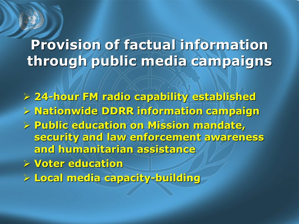 Provision of factual information through public media campaigns  24-hour FM radio capability established  Nationwide DDRR information campaign  Public education on Mission mandate, security and law enforcement awareness and humanitarian assistance  Voter education  Local media capacity-building