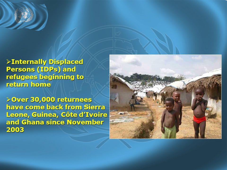  Internally Displaced Persons (IDPs) and refugees beginning to return home  Over 30,000 returnees have come back from Sierra Leone, Guinea, Côte d'Ivoire and Ghana since November 2003