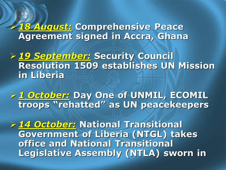  18 August: Comprehensive Peace Agreement signed in Accra, Ghana  19 September: Security Council Resolution 1509 establishes UN Mission in Liberia  1 October: Day One of UNMIL, ECOMIL troops rehatted as UN peacekeepers  14 October: National Transitional Government of Liberia (NTGL) takes office and National Transitional Legislative Assembly (NTLA) sworn in