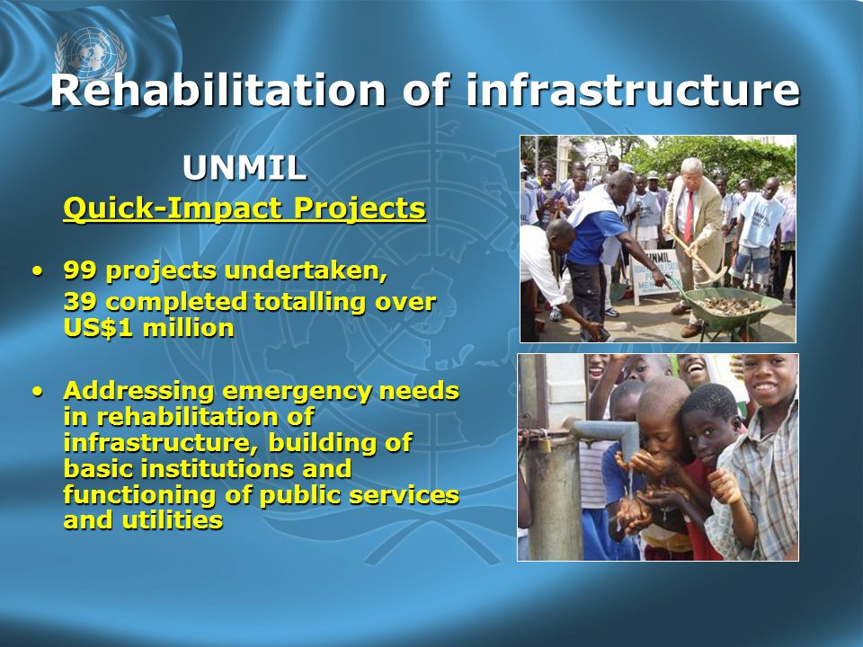 Rehabilitation of infrastructure UNMIL Quick-Impact Projects 99 projects undertaken,99 projects undertaken, 39 completed totalling over US$1 million Addressing emergency needs in rehabilitation of infrastructure, building of basic institutions and functioning of public services and utilitiesAddressing emergency needs in rehabilitation of infrastructure, building of basic institutions and functioning of public services and utilities