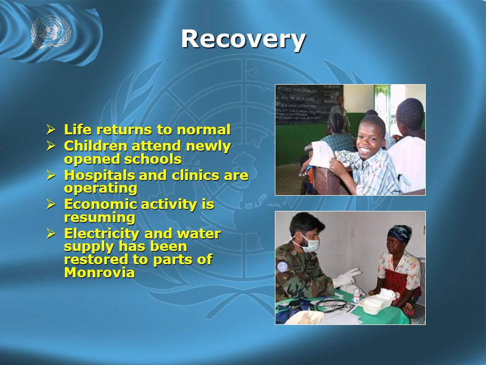 Recovery  Life returns to normal  Children attend newly opened schools  Hospitals and clinics are operating  Economic activity is resuming  Electricity and water supply has been restored to parts of Monrovia