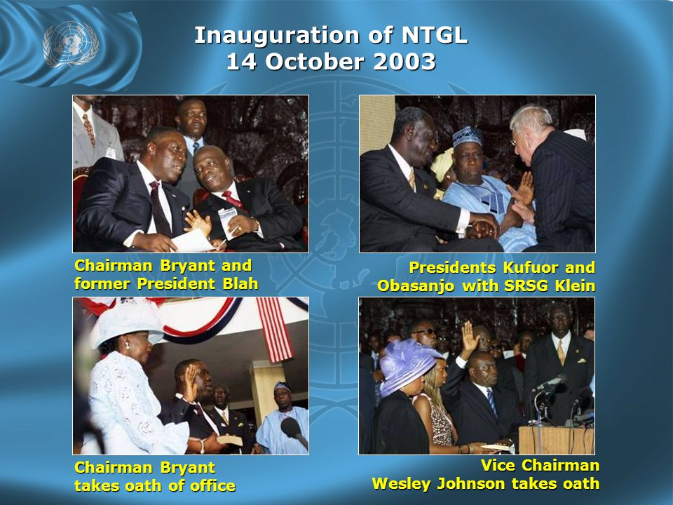 Inauguration of NTGL 14 October 2003 Chairman Bryant and former President Blah Presidents Kufuor and Obasanjo with SRSG Klein Obasanjo with SRSG Klein Chairman Bryant takes oath of office Vice Chairman Wesley Johnson takes oath Wesley Johnson takes oath