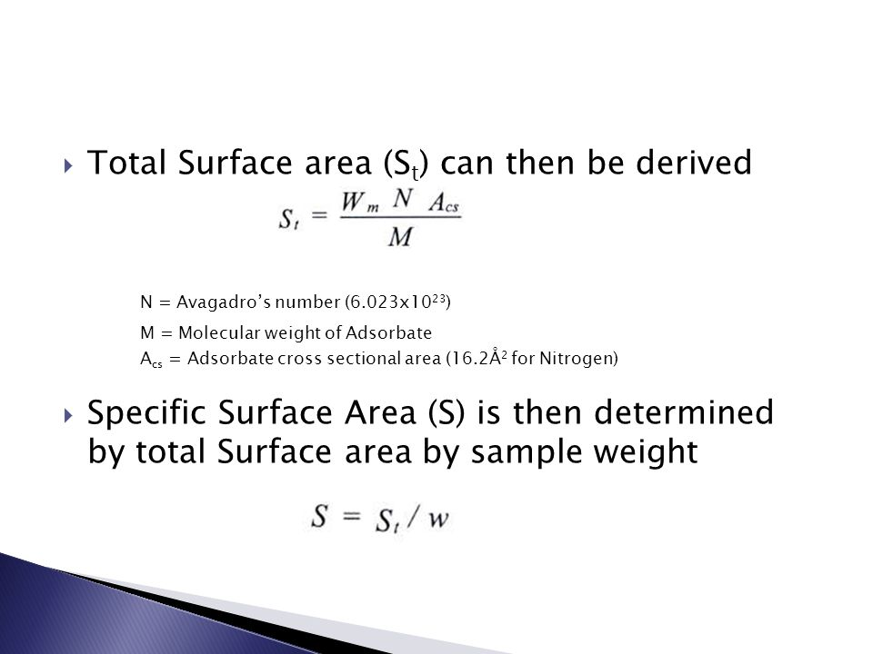  Total Surface area (S t ) can then be derived N = Avagadro's number (6.023x10 23 ) M = Molecular weight of Adsorbate A cs = Adsorbate cross sectiona