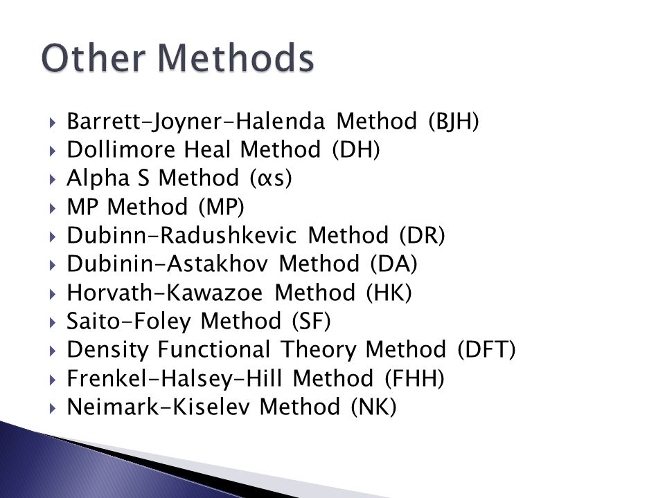  Barrett-Joyner-Halenda Method (BJH)  Dollimore Heal Method (DH)  Alpha S Method (αs)  MP Method (MP)  Dubinn-Radushkevic Method (DR)  Dubinin-Astakhov Method (DA)  Horvath-Kawazoe Method (HK)  Saito-Foley Method (SF)  Density Functional Theory Method (DFT)  Frenkel-Halsey-Hill Method (FHH)  Neimark-Kiselev Method (NK)
