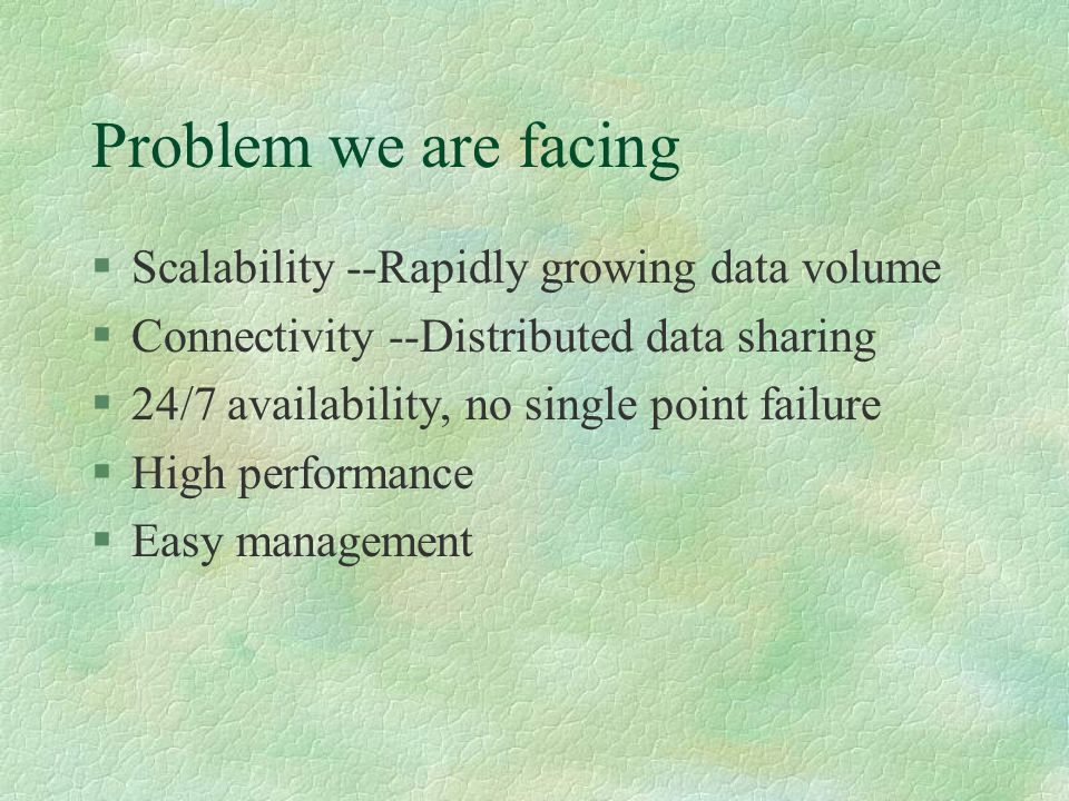 Problem we are facing §Scalability --Rapidly growing data volume §Connectivity --Distributed data sharing §24/7 availability, no single point failure §High performance §Easy management