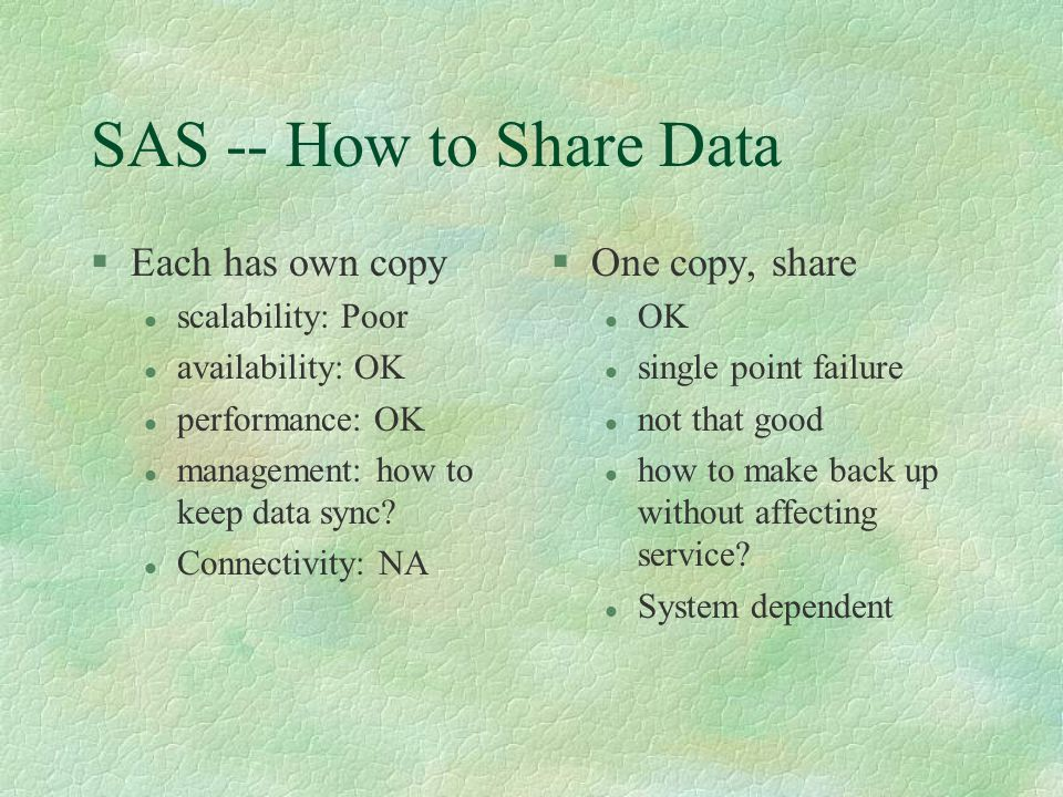 SAS -- How to Share Data §Each has own copy l scalability: Poor l availability: OK l performance: OK l management: how to keep data sync.