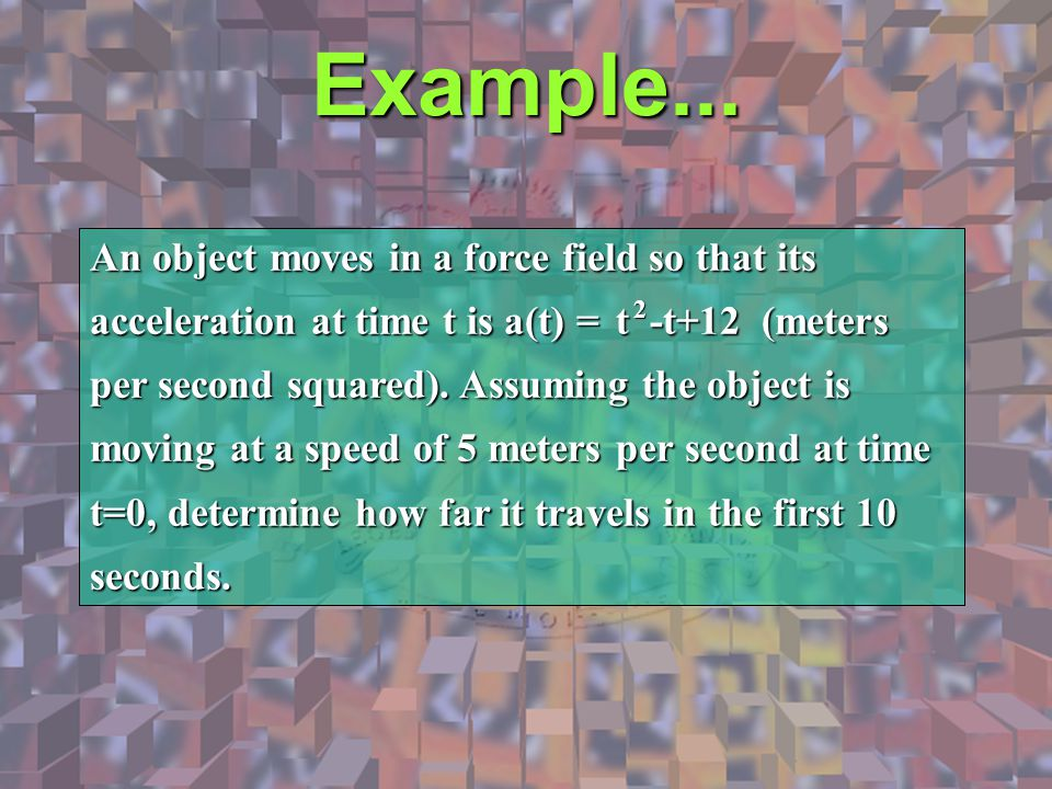 Example... An object moves in a force field so that its acceleration at time t is a(t) = t -t+12 (meters per second squared). Assuming the object is m