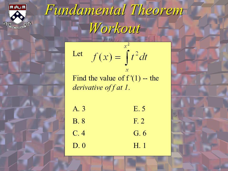 Fundamental Theorem Workout Let Find the value of f '(1) -- the derivative of f at 1. A. 3 B. 8 C. 4 D. 0 E. 5 F. 2 G. 6 H. 1