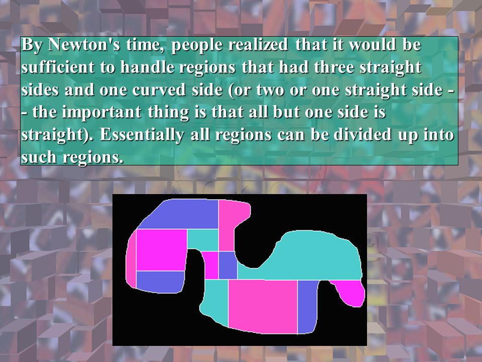Ameba By Newton's time, people realized that it would be sufficient to handle regions that had three straight sides and one curved side (or two or one