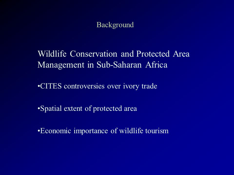 Background Wildlife Conservation and Protected Area Management in Sub-Saharan Africa CITES controversies over ivory trade Spatial extent of protected area Economic importance of wildlife tourism