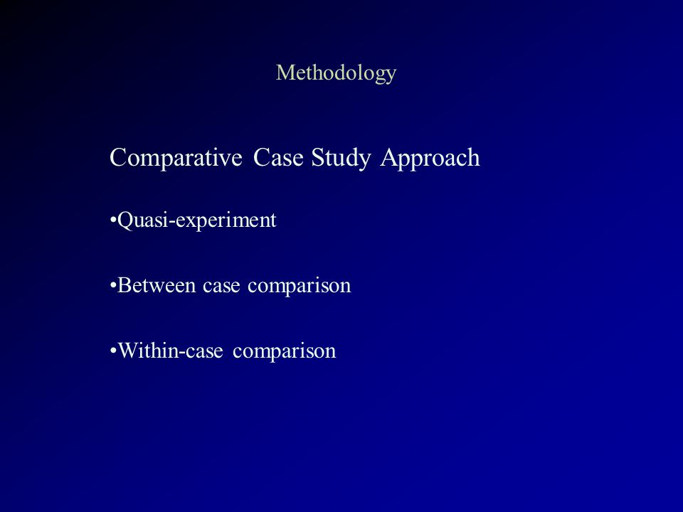 Methodology Comparative Case Study Approach Quasi-experiment Between case comparison Within-case comparison