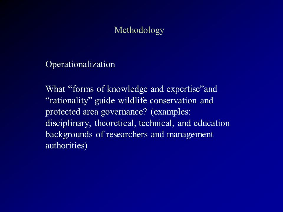 Methodology Operationalization What forms of knowledge and expertise and rationality guide wildlife conservation and protected area governance.