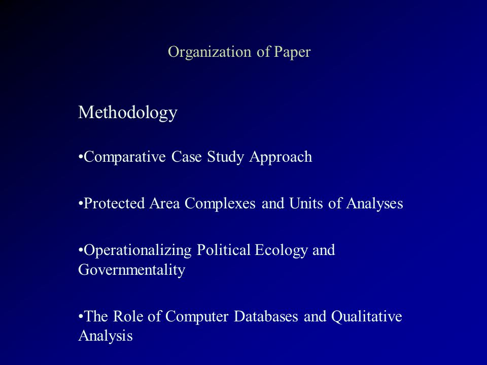 Organization of Paper Methodology Comparative Case Study Approach Protected Area Complexes and Units of Analyses Operationalizing Political Ecology and Governmentality The Role of Computer Databases and Qualitative Analysis