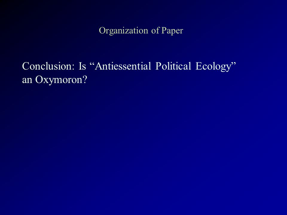 Organization of Paper Conclusion: Is Antiessential Political Ecology an Oxymoron