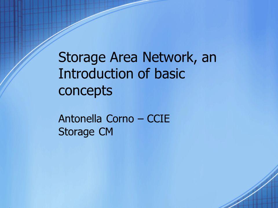 Storage Area Network, an Introduction of basic concepts Antonella Corno – CCIE Storage CM