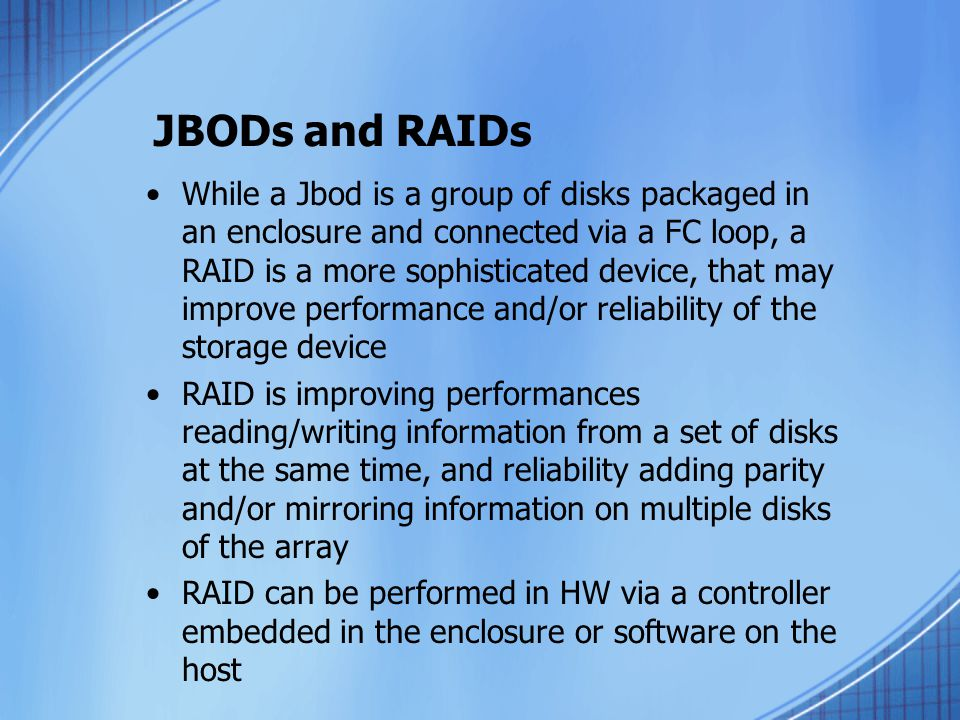 JBODs and RAIDs While a Jbod is a group of disks packaged in an enclosure and connected via a FC loop, a RAID is a more sophisticated device, that may improve performance and/or reliability of the storage device RAID is improving performances reading/writing information from a set of disks at the same time, and reliability adding parity and/or mirroring information on multiple disks of the array RAID can be performed in HW via a controller embedded in the enclosure or software on the host
