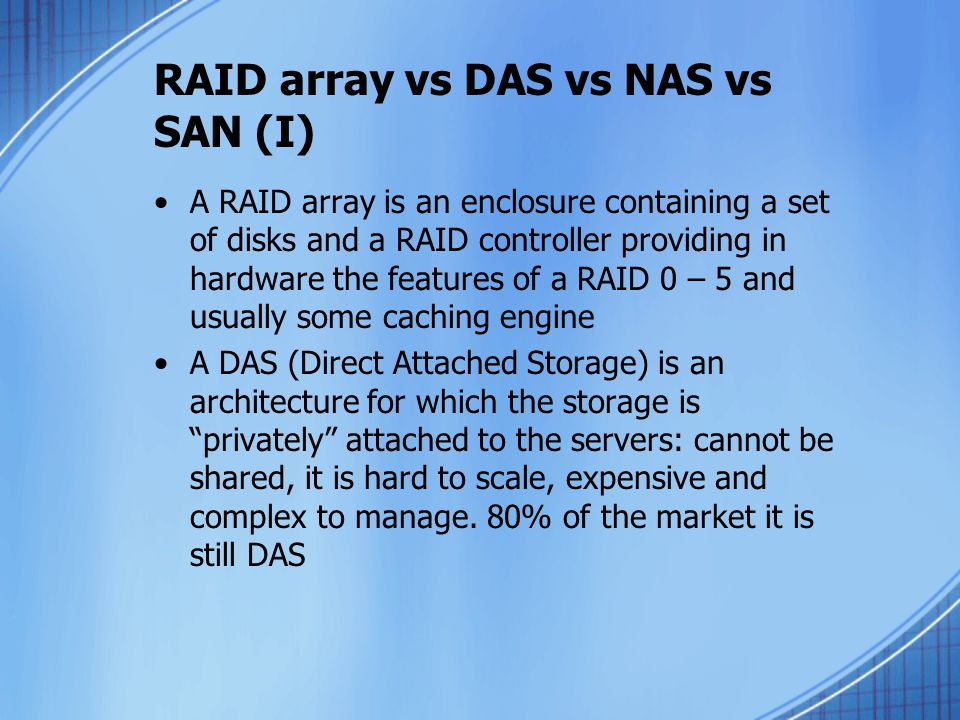 RAID array vs DAS vs NAS vs SAN (I) A RAID array is an enclosure containing a set of disks and a RAID controller providing in hardware the features of a RAID 0 – 5 and usually some caching engine A DAS (Direct Attached Storage) is an architecture for which the storage is privately attached to the servers: cannot be shared, it is hard to scale, expensive and complex to manage.