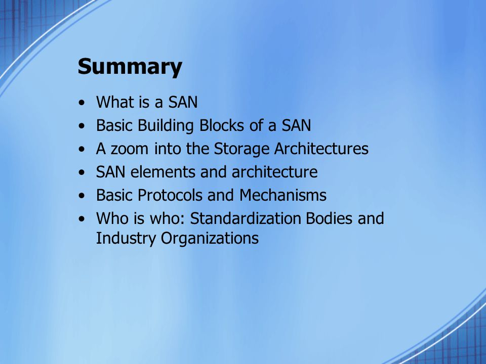 Summary What is a SAN Basic Building Blocks of a SAN A zoom into the Storage Architectures SAN elements and architecture Basic Protocols and Mechanisms Who is who: Standardization Bodies and Industry Organizations