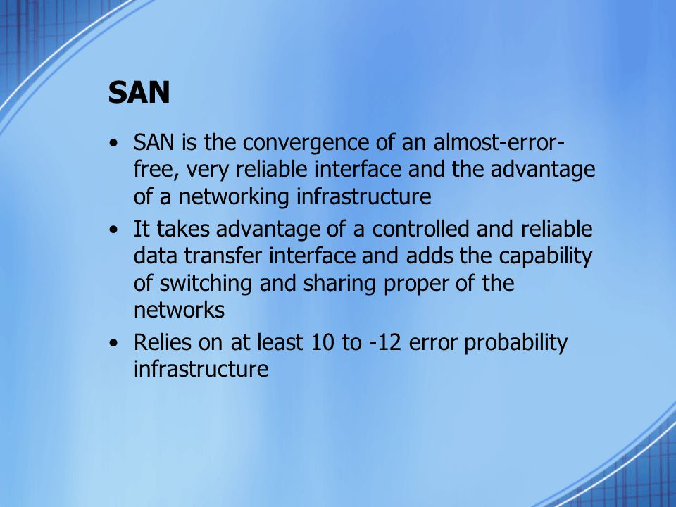 SAN SAN is the convergence of an almost-error- free, very reliable interface and the advantage of a networking infrastructure It takes advantage of a controlled and reliable data transfer interface and adds the capability of switching and sharing proper of the networks Relies on at least 10 to -12 error probability infrastructure