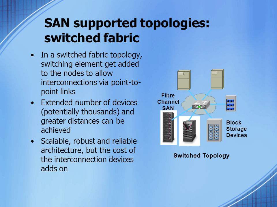 SAN supported topologies: switched fabric In a switched fabric topology, switching element get added to the nodes to allow interconnections via point-to- point links Extended number of devices (potentially thousands) and greater distances can be achieved Scalable, robust and reliable architecture, but the cost of the interconnection devices adds on Switched Topology Block Storage Devices Fibre Channel SAN