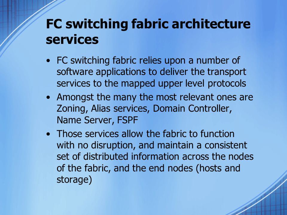 FC switching fabric architecture services FC switching fabric relies upon a number of software applications to deliver the transport services to the mapped upper level protocols Amongst the many the most relevant ones are Zoning, Alias services, Domain Controller, Name Server, FSPF Those services allow the fabric to function with no disruption, and maintain a consistent set of distributed information across the nodes of the fabric, and the end nodes (hosts and storage)