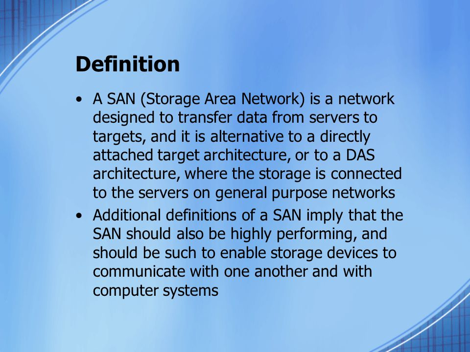 Definition A SAN (Storage Area Network) is a network designed to transfer data from servers to targets, and it is alternative to a directly attached target architecture, or to a DAS architecture, where the storage is connected to the servers on general purpose networks Additional definitions of a SAN imply that the SAN should also be highly performing, and should be such to enable storage devices to communicate with one another and with computer systems