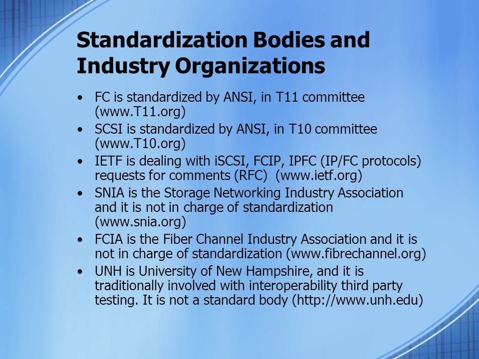 Standardization Bodies and Industry Organizations FC is standardized by ANSI, in T11 committee (www.T11.org) SCSI is standardized by ANSI, in T10 committee (www.T10.org) IETF is dealing with iSCSI, FCIP, IPFC (IP/FC protocols) requests for comments (RFC) (www.ietf.org) SNIA is the Storage Networking Industry Association and it is not in charge of standardization (www.snia.org) FCIA is the Fiber Channel Industry Association and it is not in charge of standardization (www.fibrechannel.org) UNH is University of New Hampshire, and it is traditionally involved with interoperability third party testing.