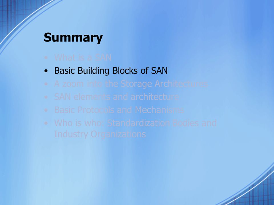 Summary What is a SAN Basic Building Blocks of SAN A zoom into the Storage Architectures SAN elements and architecture Basic Protocols and Mechanisms Who is who: Standardization Bodies and Industry Organizations