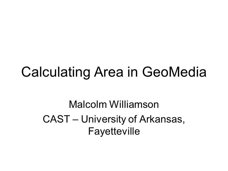 Calculating Area in GeoMedia Malcolm Williamson CAST – University of Arkansas, Fayetteville