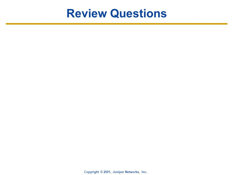 Copyright © 2001, Juniper Networks, Inc. Review Questions