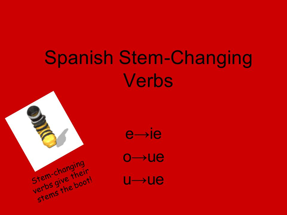 Spanish Stem-Changing Verbs e→ie o→ue u→ue Stem-changing verbs give their stems the boot!