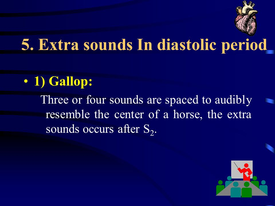 5. Extra sounds In diastolic period 1) Gallop: Three or four sounds are spaced to audibly resemble the center of a horse, the extra sounds occurs afte