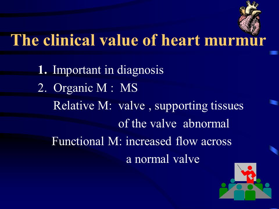 The clinical value of heart murmur 1. Important in diagnosis 2. Organic M : MS Relative M: valve, supporting tissues of the valve abnormal Functional