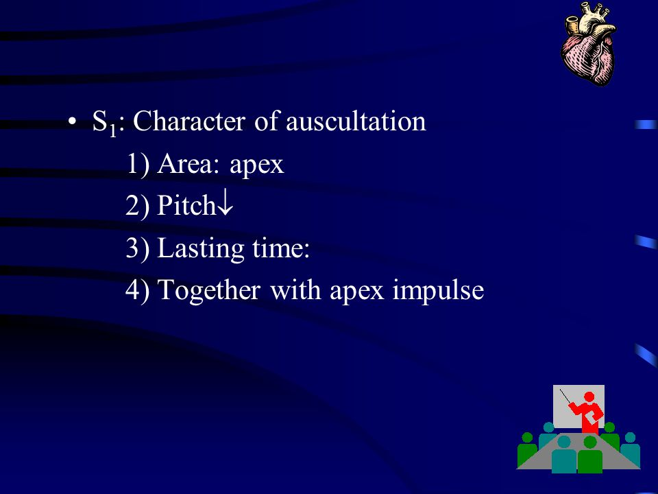 S 1 : Character of auscultation 1) Area: apex 2) Pitch  3) Lasting time: 4) Together with apex impulse