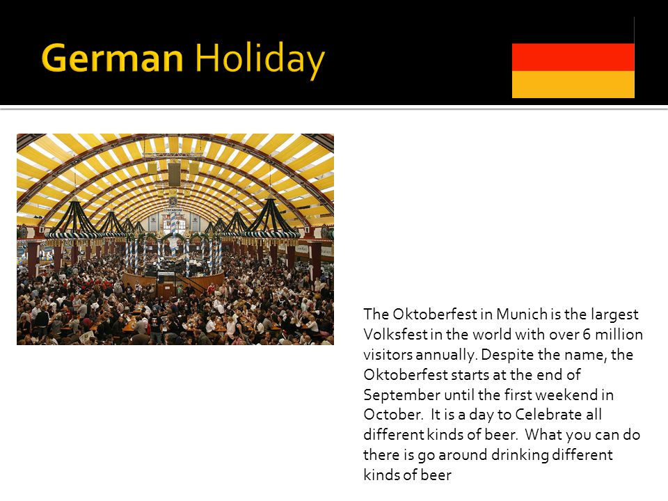 The Oktoberfest in Munich is the largest Volksfest in the world with over 6 million visitors annually. Despite the name, the Oktoberfest starts at the