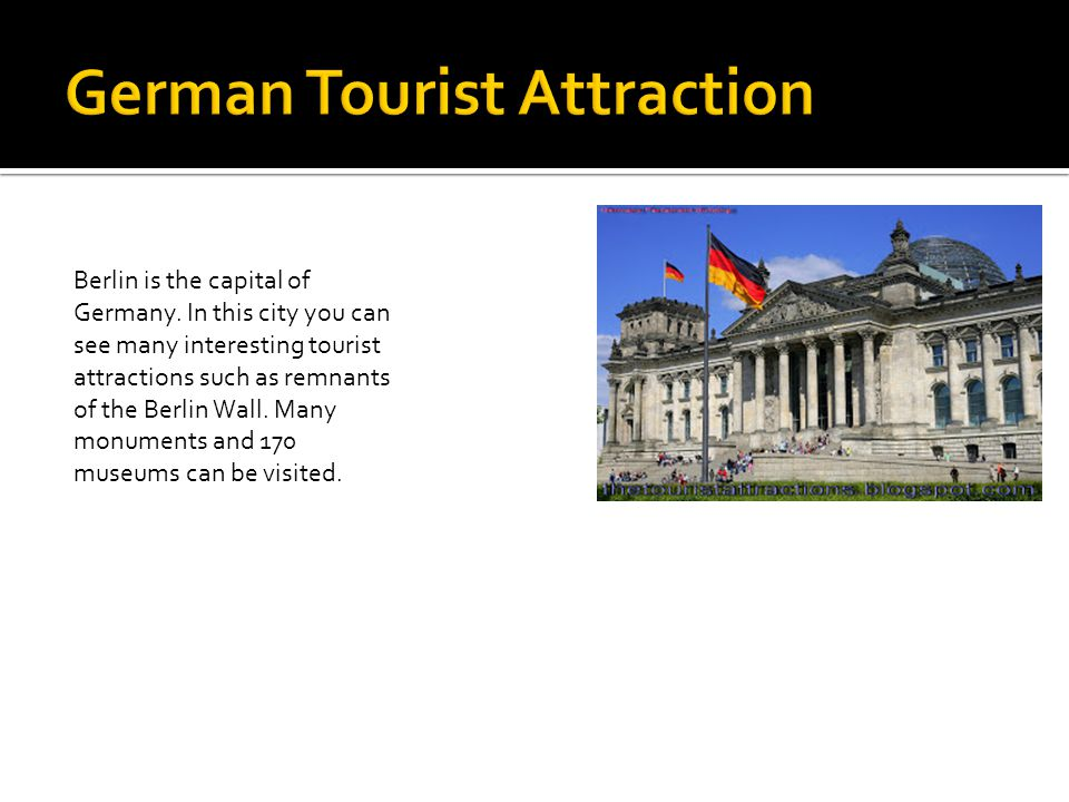 Berlin is the capital of Germany. In this city you can see many interesting tourist attractions such as remnants of the Berlin Wall. Many monuments an